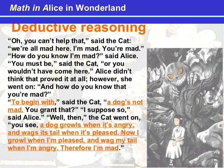 """Deductive reasoning  """" Oh, you can't help that,"""" said the Cat: """"we're all mad here. I'm mad. You're mad."""" """"How do you know..."""