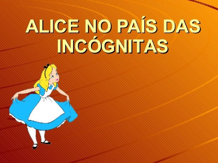 ALICE NO PAÍS DAS INCÓGNITAS