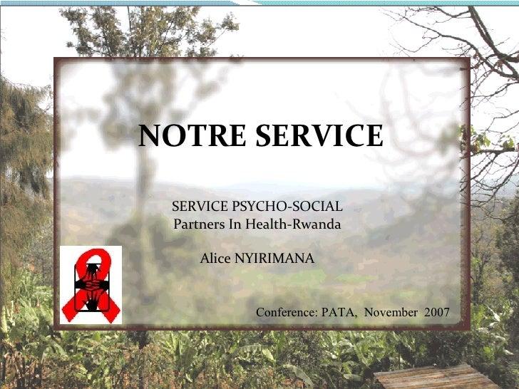 SERVICE PSYCHO-SOCIAL Partners In Health-Rwanda Alice NYIRIMANA Conference: PATA,  November  2007 NOTRE SERVICE