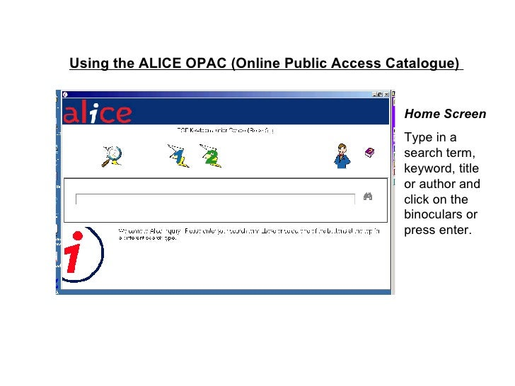 Using the ALICE OPAC (Online Public Access Catalogue)   Home Screen Type in a search term, keyword, title or author and cl...