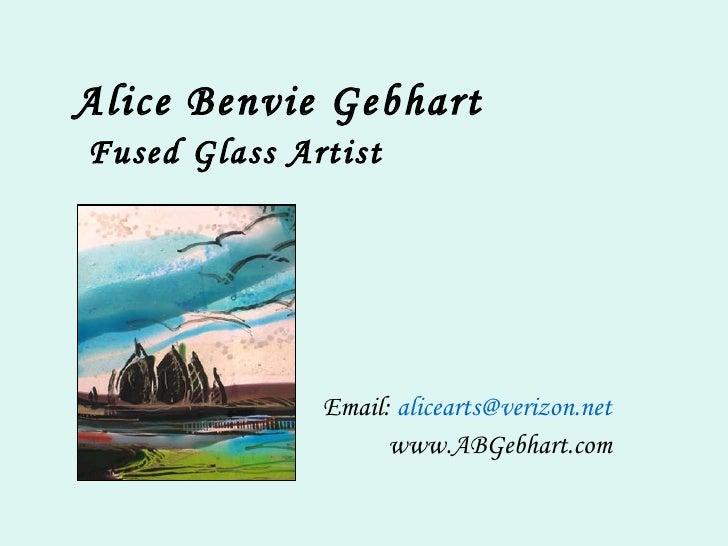 Alice Benvie Gebhart   Fused Glass Artist Email:  [email_address] www.ABGebhart.com
