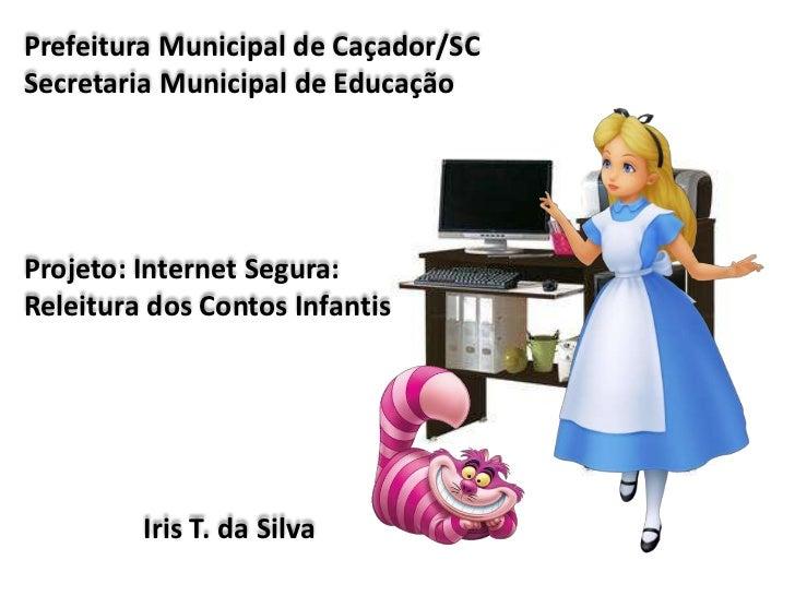 Prefeitura Municipal de Caçador/SCSecretaria Municipal de EducaçãoProjeto: Internet Segura:Releitura dos Contos Infantis  ...