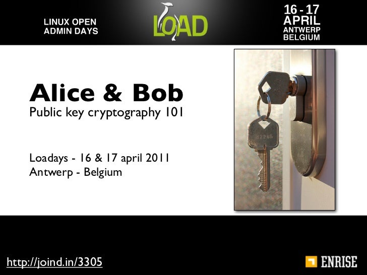 Alice & Bob    Public key cryptography 101    Loadays - 16 & 17 april 2011    Antwerp - Belgiumhttp://joind.in/3305