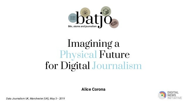Alice Corona Data Journalism UK, Manchester (UK), May 3 • 2019 Imagining a Physical Future for Digital Journalism
