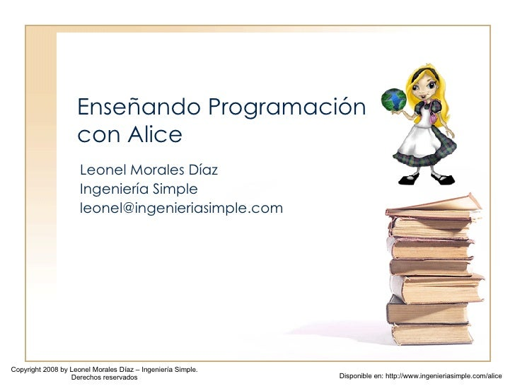 Enseñando Programación con Alice Leonel Morales Díaz Ingeniería Simple [email_address] Copyright 2008 by Leonel Morales Dí...
