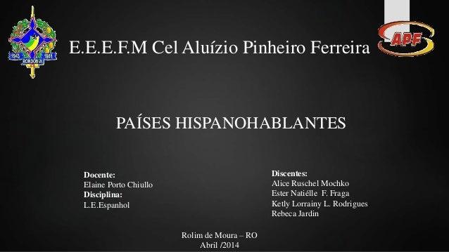 E.E.E.F.M Cel Aluízio Pinheiro Ferreira PAÍSES HISPANOHABLANTES Docente: Elaine Porto Chiullo Disciplina: L.E.Espanhol Dis...