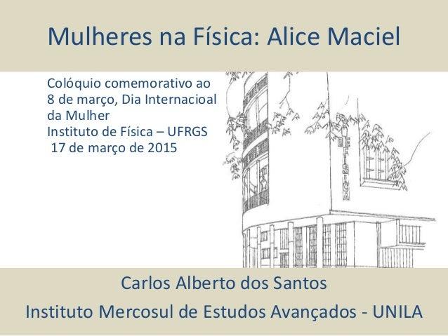 Mulheres na Física: Alice Maciel Carlos Alberto dos Santos Instituto Mercosul de Estudos Avançados - UNILA Colóquio comemo...