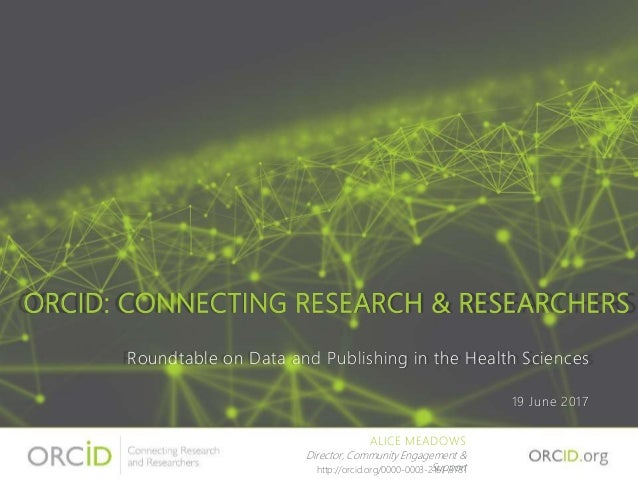ORCID: CONNECTING RESEARCH & RESEARCHERS Roundtable on Data and Publishing in the Health Sciences 19 June 2017 ALICE MEADO...