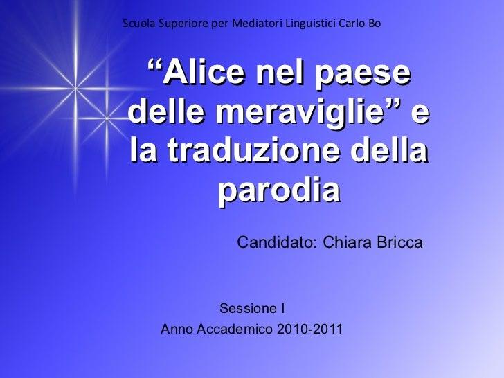 """"""" Alice nel paese delle meraviglie"""" e la traduzione della parodia Candidato: Chiara Bricca Sessione I Anno Accademico 2010..."""
