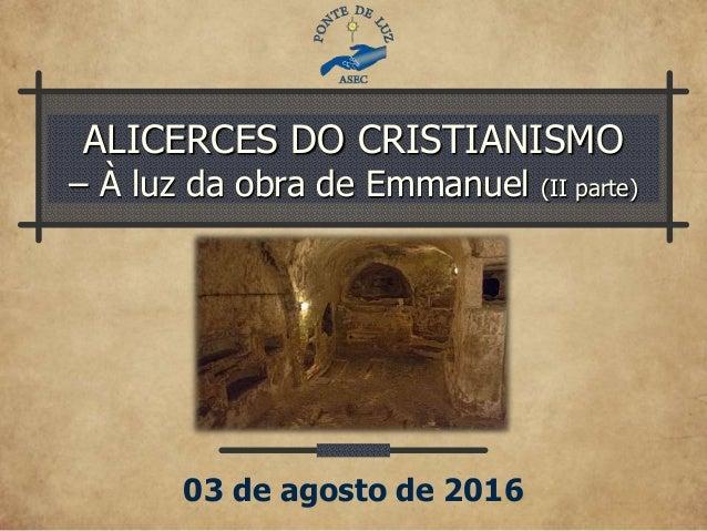 ALICERCES DO CRISTIANISMO – À luz da obra de Emmanuel (II parte) 03 de agosto de 2016