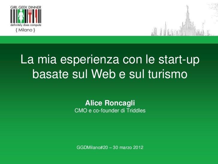 La mia esperienza con le start-up  basate sul Web e sul turismo             Alice Roncagli         CMO e co-founder di Tri...