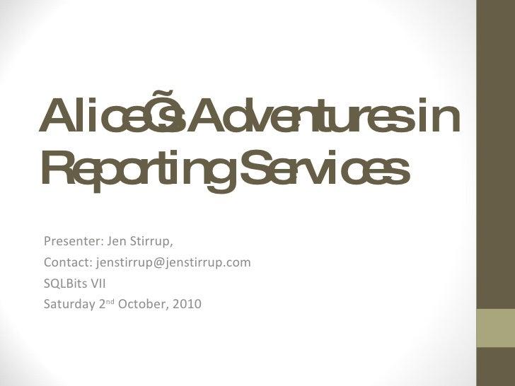 Alice's Adventures in Reporting Services Presenter: Jen Stirrup,  Contact: jenstirrup@jenstirrup.com SQLBits VII Saturday ...