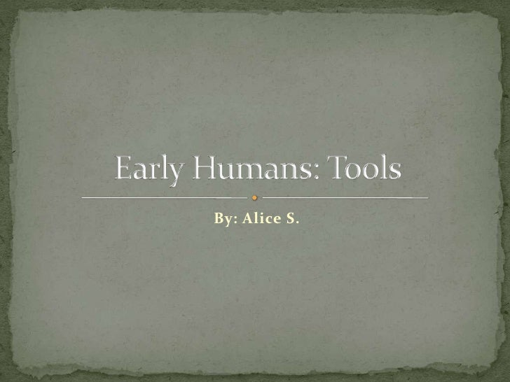 By: Alice S.<br />Early Humans: Tools<br />