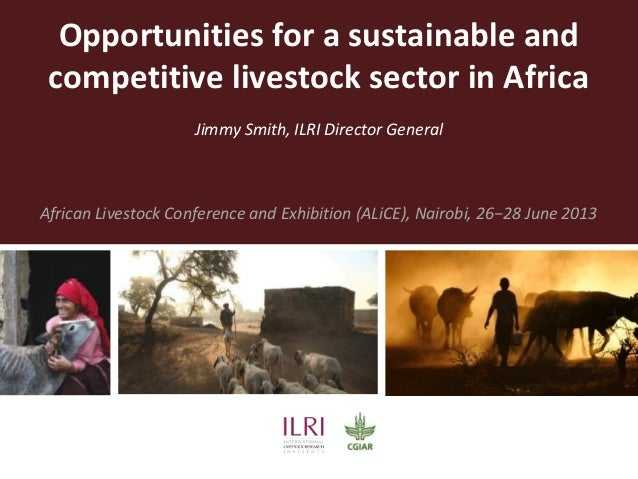 Opportunities for a sustainable and competitive livestock sector in Africa Jimmy Smith, ILRI Director General African Live...