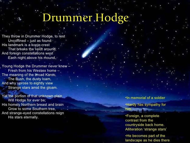 drummer hodge They throw in drummer hodge, to rest / uncoffined -- just as found: / his landmark is a kopje-crest / that breaks the veldt around: / and foreign constellations west / each night.
