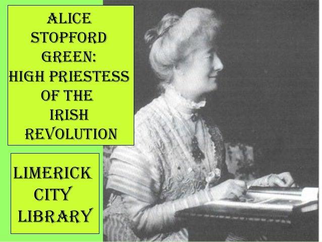 Alice Stopford Green: HiGH prieSteSS of tHe iriSH revolution limerick city librAry
