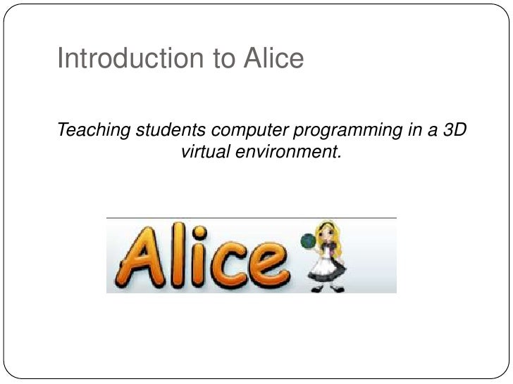 Introduction to Alice  Teaching students computer programming in a 3D               virtual environment.