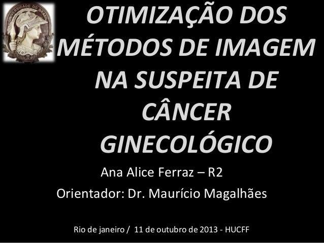 OTIMIZAÇÃO DOS MÉTODOS DE IMAGEM NA SUSPEITA DE CÂNCER GINECOLÓGICO Ana Alice Ferraz – R2 Orientador: Dr. Maurício Magalhã...
