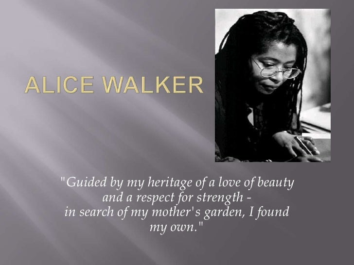 "Alice Walker<br />""Guided by my heritage of a love of beauty and a respect for strength -in search of my mother's garden, ..."
