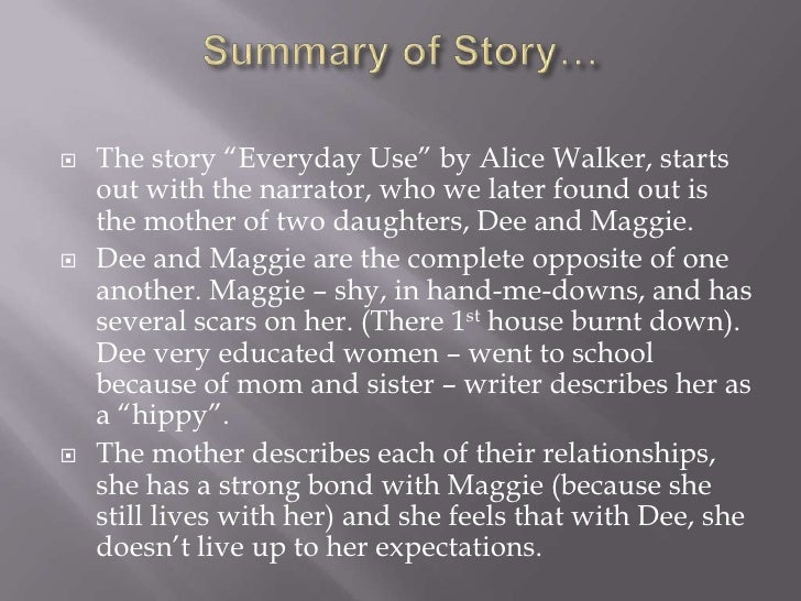 "everyday use by alice walker In ""everyday use"" alice walker reveals a conflict between a mother, mrs  ( walker 90) dee and maggie have two different ways of viewing."