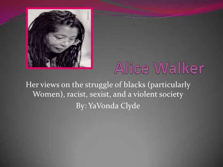 Alice Walker<br />Her views on the struggle of blacks (particularly Women), racist, sexist, and a violent society<br />By:...