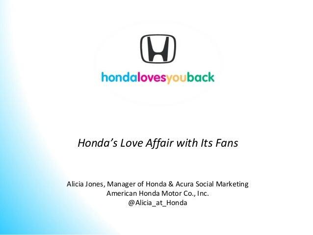 Honda's Love Affair with Its Fans Alicia Jones, Manager of Honda & Acura Social Marketing American Honda Motor Co., Inc. @...