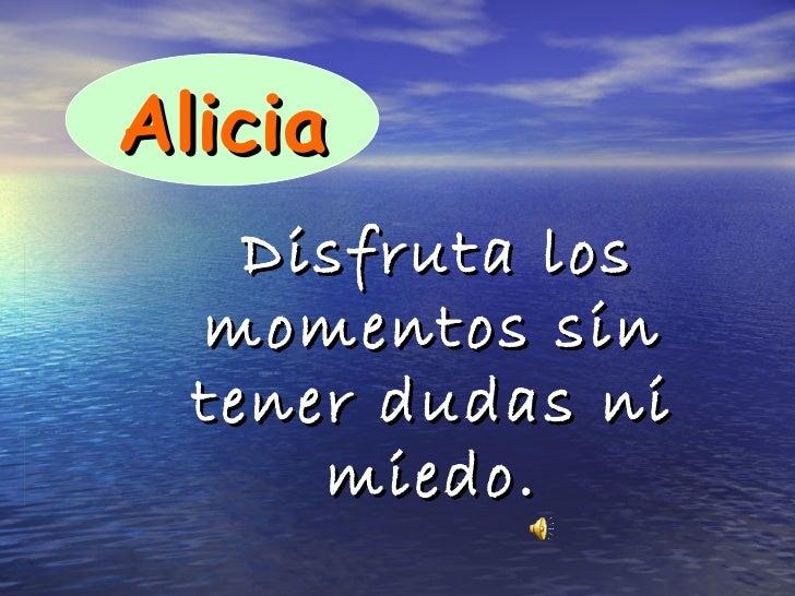 Disfruta los momentos sin tener dudas ni miedo. Alicia