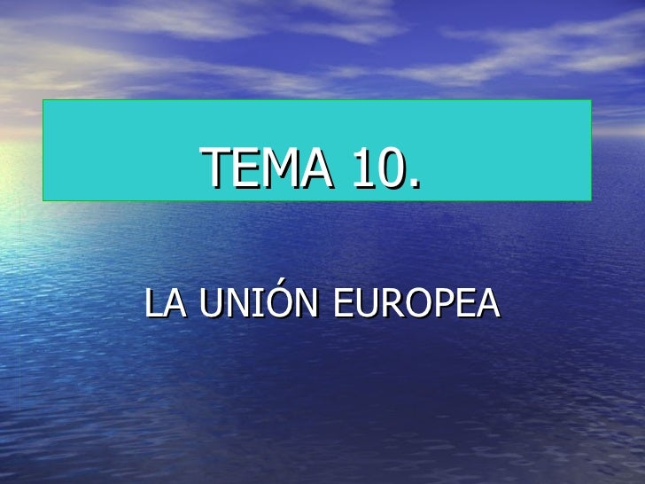 TEMA 10.   LA UNIÓN EUROPEA