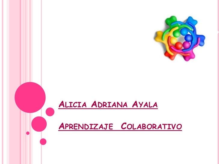 Alicia Adriana AyalaAprendizaje  Colaborativo<br />