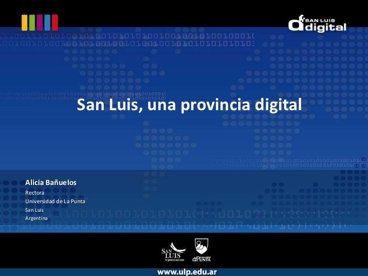 San Luis, una provincia digital<br />Alicia Bañuelos<br />Rectora<br />Universidad de La Punta<br />San Luis <br />Argenti...