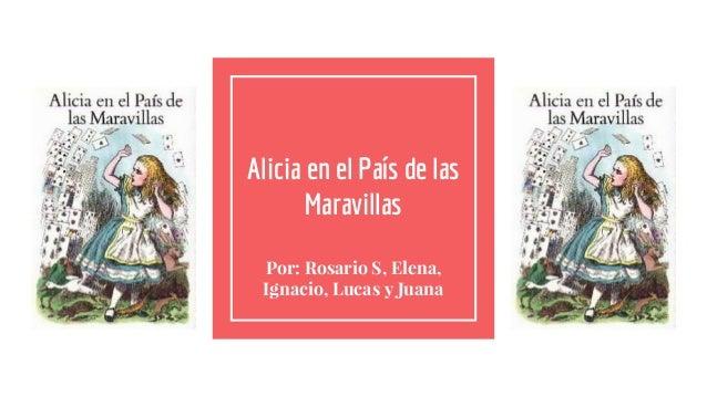 Alicia en el País de las Maravillas Por: Rosario S, Elena, Ignacio, Lucas y Juana