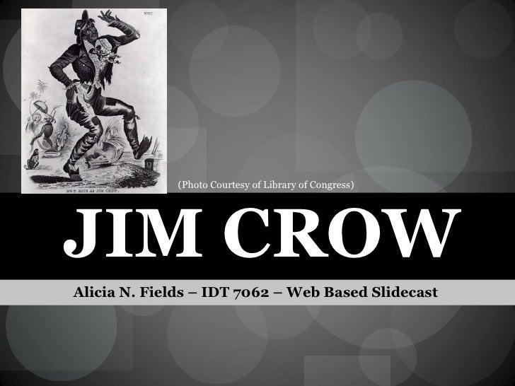 JIM CROW <ul><li>Alicia N. Fields – IDT 7062 – Web Based Slidecast  </li></ul>(Photo Courtesy of Library of Congress)