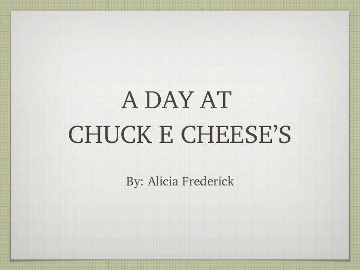 <ul><li>By: Alicia Frederick </li></ul>A DAY AT  CHUCK E CHEESE'S