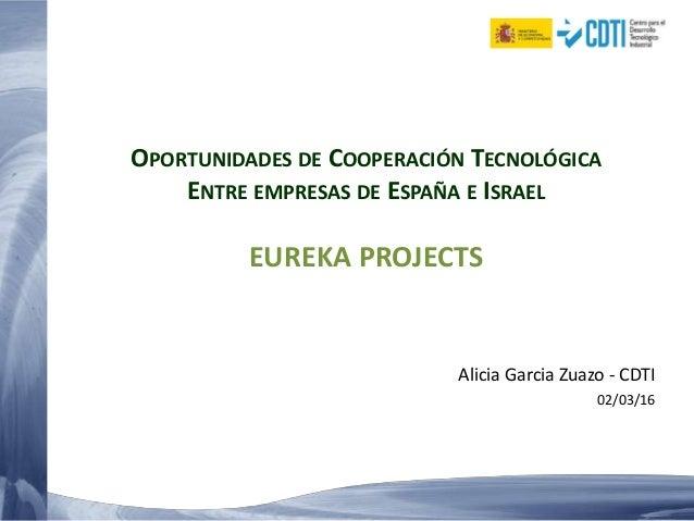 OPORTUNIDADES DE COOPERACIÓN TECNOLÓGICA ENTRE EMPRESAS DE ESPAÑA E ISRAEL EUREKA PROJECTS Alicia Garcia Zuazo - CDTI 02/0...