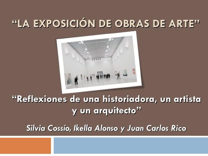 """"""" LA EXPOSICIÓN DE OBRAS DE ARTE"""" """" Reflexiones de una historiadora, un artista y un arquitecto"""" Silvia Cossío, Ikella Alo..."""
