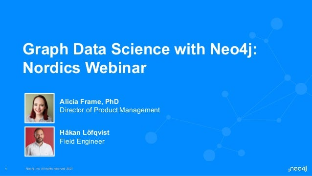 Neo4j, Inc. All rights reserved 2021 Neo4j, Inc. All rights reserved 2021 1 Graph Data Science with Neo4j: Nordics Webinar...