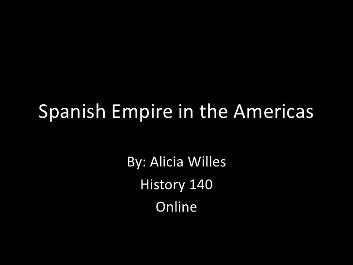 Spanish Empire in the Americas<br />By: Alicia Willes<br />History 140<br />Online<br />