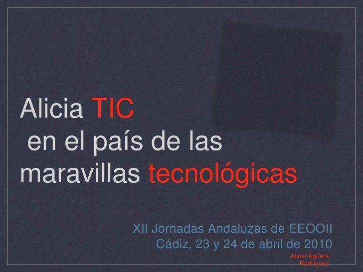 Alicia TIC en el país de las maravillas tecnológicas<br />XII Jornadas Andaluzas de EEOOII<br />Cádiz, 23 y 24 de abril de...