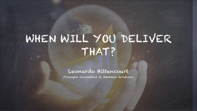 WHEN WILL YOU DELIVER THAT? Leonardo Bittencourt Principal Consultant at Ammeon Solutions