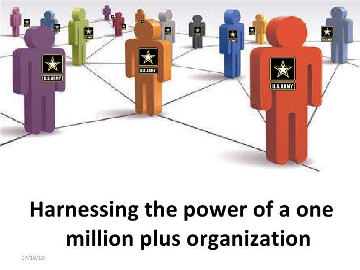 <ul><li>Harnessing the power of a one million plus organization </li></ul>07/16/10