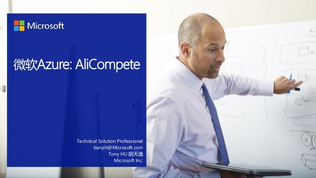 微软Azure: AliCompete Technical Solution Professional tianyih@Microsoft.com Tony HU 胡天逸 Microsoft Inc.