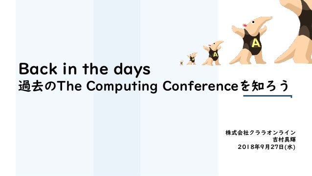 Back in the days 過去のThe Computing Conferenceを知ろう 株式会社クララオンライン 吉村真輝 2018年9月27日(水)