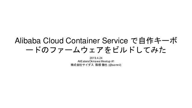 Alibaba Cloud Container Service で自作キーボ ードのファームウェアをビルドしてみた 2019.4.24 AliEatersOkinawa Meetup #1 株式会社サイダス 篠根 徹也 (@semnil)