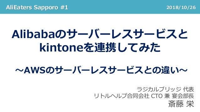AliEaters Sapporo #1 2018/10/26 Alibabaのサーバーレスサービスと kintoneを連携してみた ~AWSのサーバーレスサービスとの違い~ ラジカルブリッジ 代表 リトルヘルプ合同会社 CTO 兼 宴会部長 ...