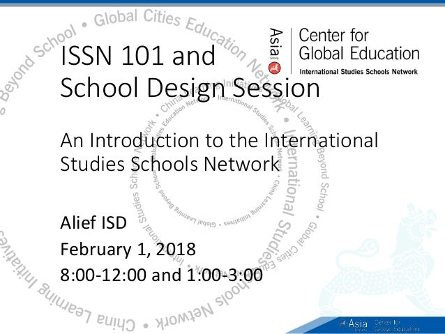 ISSN 101 and School Design Session An Introduction to the International Studies Schools Network Alief ISD February 1, 2018...