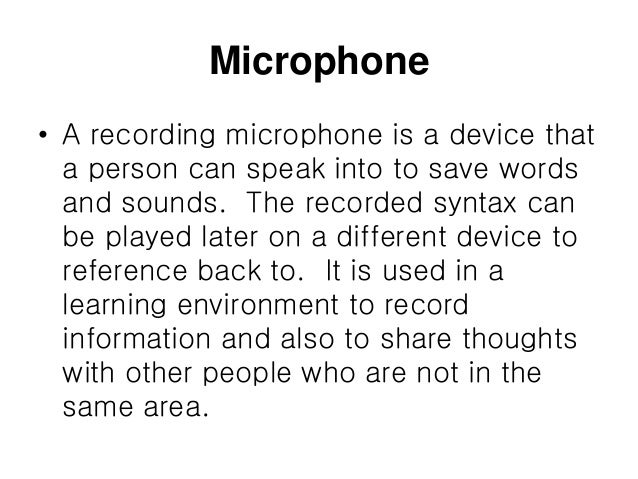 Microphone • A recording microphone is a device that a person can speak into to save words and sounds. The recorded syntax...