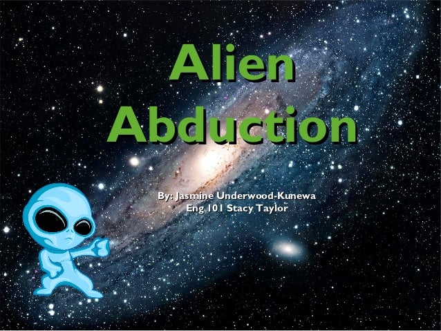 AlienAbduction By: Jasmine Underwood-Kunewa       Eng 101 Stacy Taylor