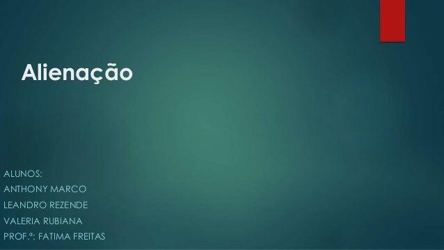 Alienação ALUNOS: ANTHONY MARCO LEANDRO REZENDE VALERIA RUBIANA PROF.ª: FATIMA FREITAS