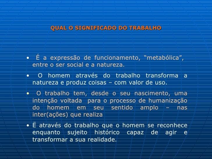 """QUAL O SIGNIFICADO DO TRABALHO <ul><li>É a expressão de funcionamento, """"metabólica"""",  entre o ser social e a natureza. </l..."""