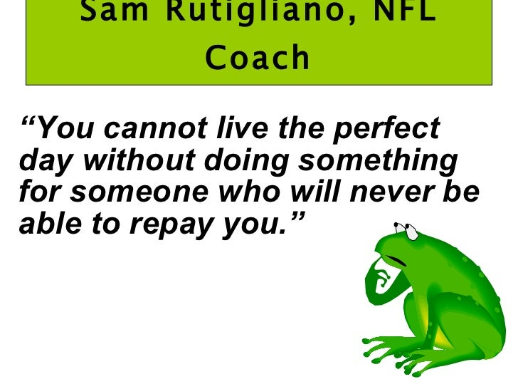 """Sam Rutigliano, NFL Coach <ul><li>"""" You cannot live the perfect day without doing something for someone who will never be ..."""